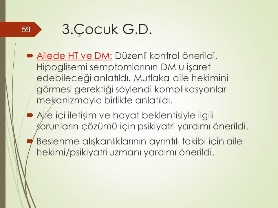 3.Çocuk G.D.  Ailede HT ve DM: Düzenli kontrol önerildi. Hipoglisemi semptomlarının DM u işaret edebileceği anlatıldı. Mutlaka aile hekimini görmesi