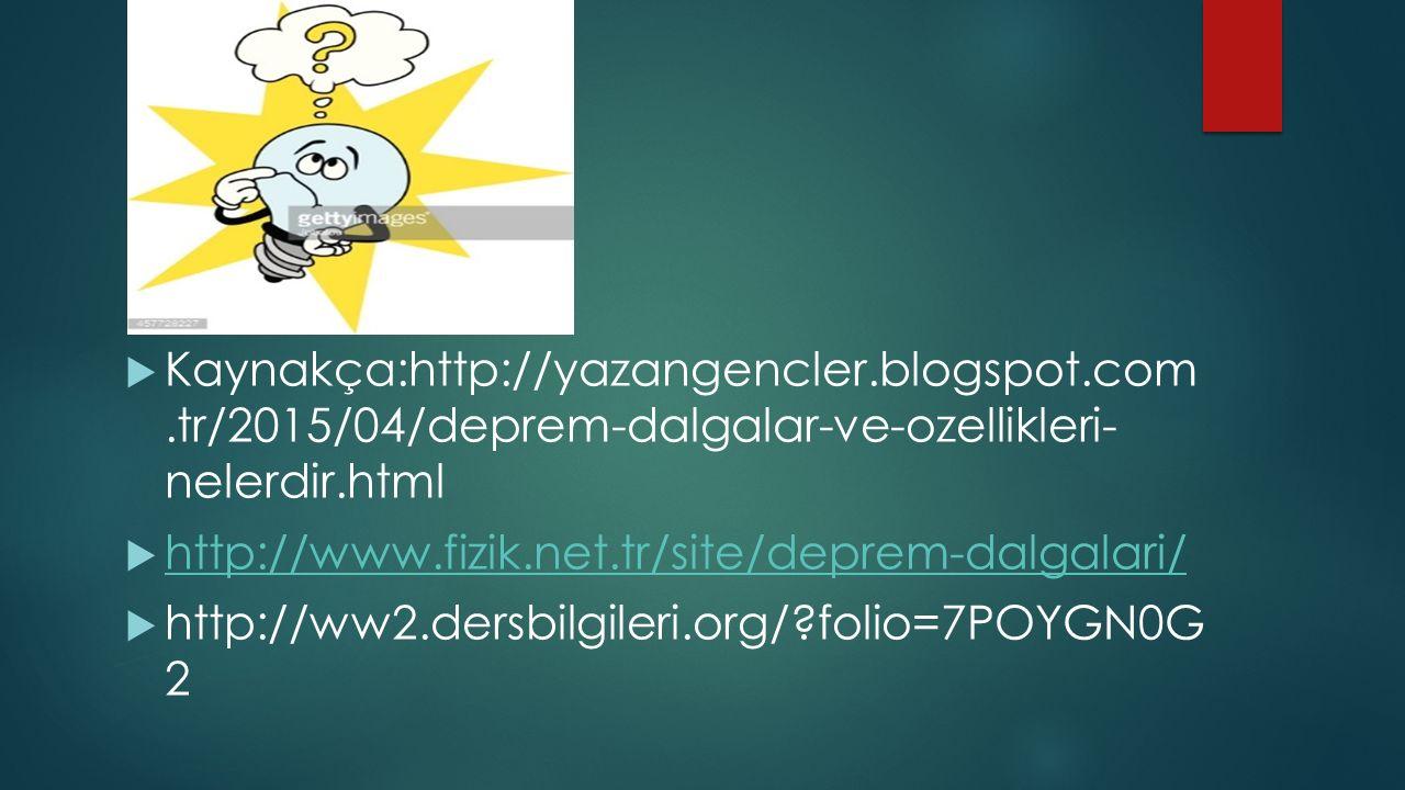  Kaynakça:http://yazangencler.blogspot.com.tr/2015/04/deprem-dalgalar-ve-ozellikleri- nelerdir.html  http://www.fizik.net.tr/site/deprem-dalgalari/