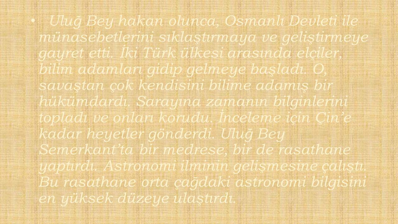 Uluğ Bey hakan olunca, Osmanlı Devleti ile münasebetlerini sıklaştırmaya ve geliştirmeye gayret etti. İki Türk ülkesi arasında elçiler, bilim adamları