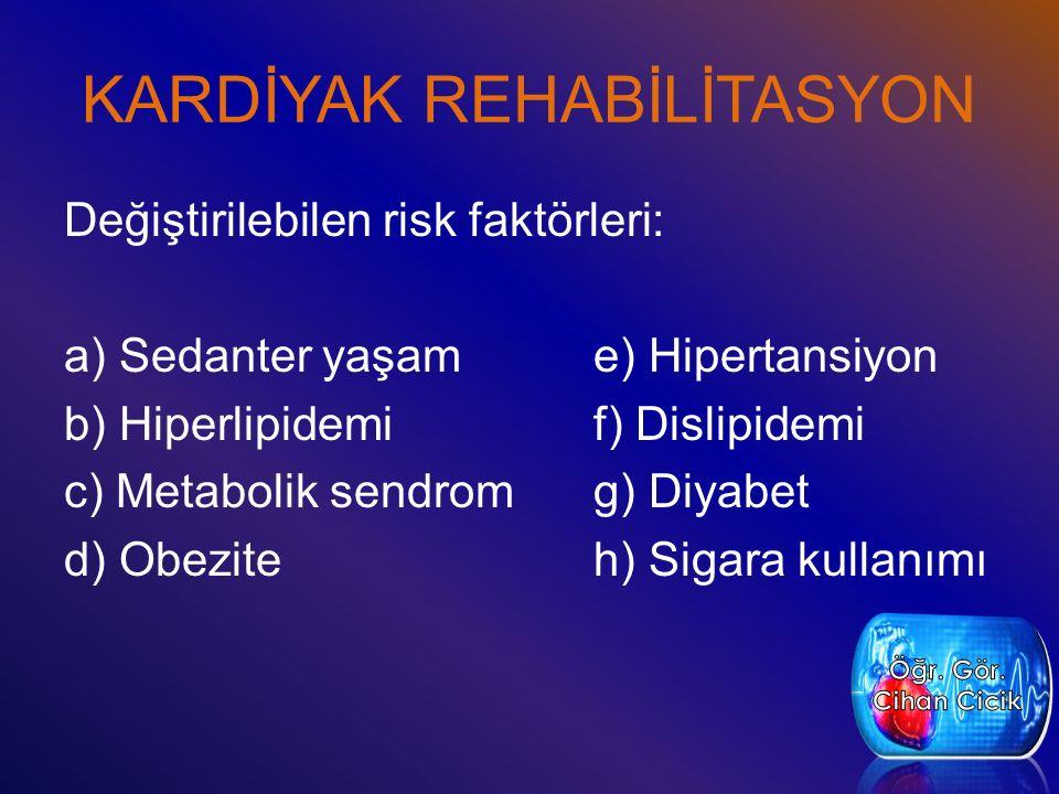 KARDİYAK REHABİLİTASYON Değiştirilebilen risk faktörleri: a) Sedanter yaşame) Hipertansiyon b) Hiperlipidemif) Dislipidemi c) Metabolik sendromg) Diyabet d) Obeziteh) Sigara kullanımı