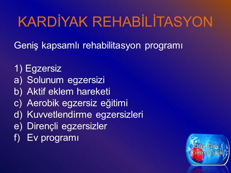 KARDİYAK REHABİLİTASYON Geniş kapsamlı rehabilitasyon programı 1) Egzersiz a)Solunum egzersizi b)Aktif eklem hareketi c)Aerobik egzersiz eğitimi d)Kuvvetlendirme egzersizleri e)Dirençli egzersizler f)Ev programı