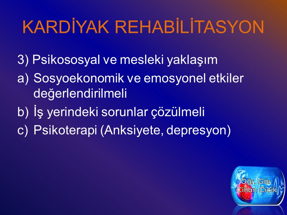 KARDİYAK REHABİLİTASYON 3) Psikososyal ve mesleki yaklaşım a)Sosyoekonomik ve emosyonel etkiler değerlendirilmeli b)İş yerindeki sorunlar çözülmeli c)Psikoterapi (Anksiyete, depresyon)
