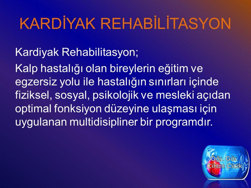 KARDİYAK REHABİLİTASYON Kardiyak Rehabilitasyon; Kalp hastalığı olan bireylerin eğitim ve egzersiz yolu ile hastalığın sınırları içinde fiziksel, sosyal, psikolojik ve mesleki açıdan optimal fonksiyon düzeyine ulaşması için uygulanan multidisipliner bir programdır.