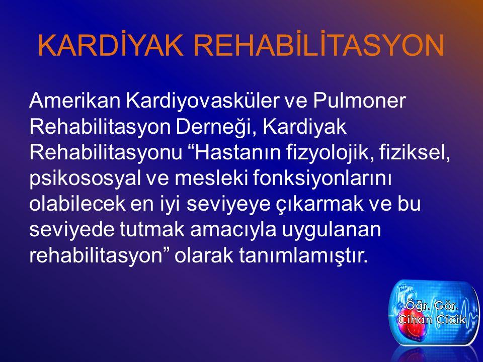 KARDİYAK REHABİLİTASYON Amerikan Kardiyovasküler ve Pulmoner Rehabilitasyon Derneği, Kardiyak Rehabilitasyonu Hastanın fizyolojik, fiziksel, psikososyal ve mesleki fonksiyonlarını olabilecek en iyi seviyeye çıkarmak ve bu seviyede tutmak amacıyla uygulanan rehabilitasyon olarak tanımlamıştır.