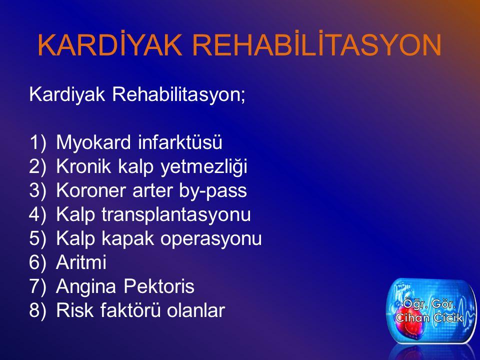 KARDİYAK REHABİLİTASYON Kardiyak Rehabilitasyon; 1)Myokard infarktüsü 2)Kronik kalp yetmezliği 3)Koroner arter by-pass 4)Kalp transplantasyonu 5)Kalp kapak operasyonu 6)Aritmi 7)Angina Pektoris 8)Risk faktörü olanlar