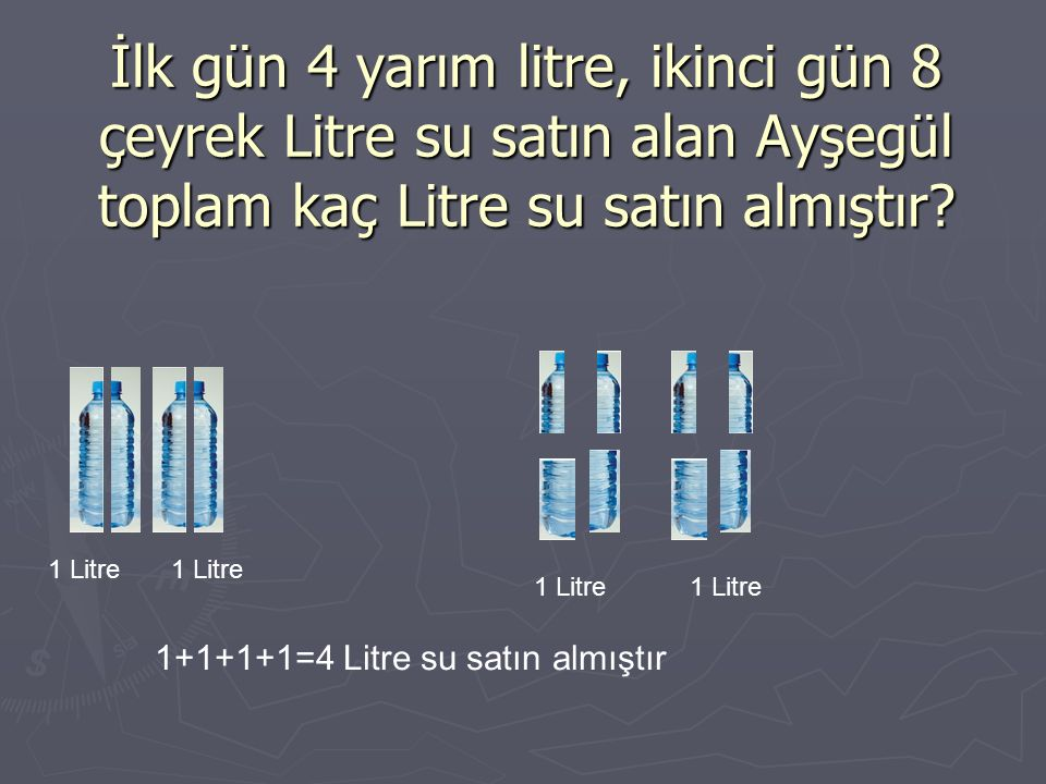 İlk gün 4 yarım litre, ikinci gün 8 çeyrek Litre su satın alan Ayşegül toplam kaç Litre su satın almıştır.