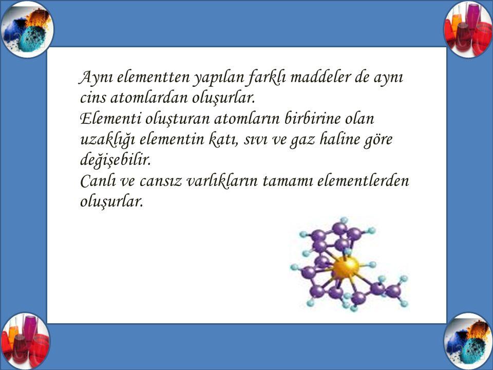 Aynı elementten yapılan farklı maddeler de aynı cins atomlardan oluşurlar.