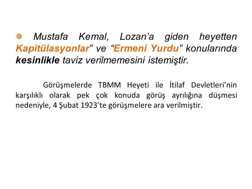 """☸ Mustafa Kemal, Lozan'a giden heyetten Kapitülasyonlar"""" ve """"Ermeni Yurdu"""" konularında kesinlikle taviz verilmemesini istemiştir. Görüşmelerde TBMM He"""