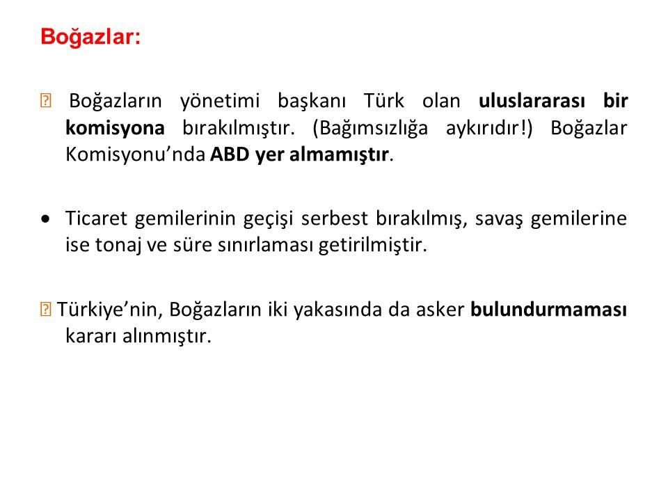 Boğazlar:  Boğazların yönetimi başkanı Türk olan uluslararası bir komisyona bırakılmıştır. (Bağımsızlığa aykırıdır!) Boğazlar Komisyonu'nda ABD yer a