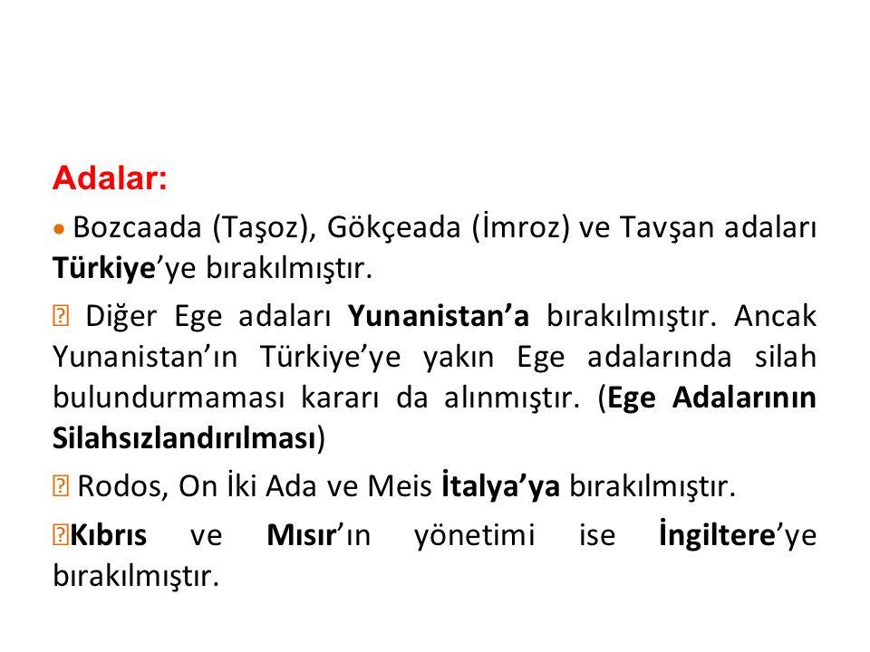 Adalar:  Bozcaada (Taşoz), Gökçeada (İmroz) ve Tavşan adaları Türkiye'ye bırakılmıştır.  Diğer Ege adaları Yunanistan'a bırakılmıştır. Ancak Yunani