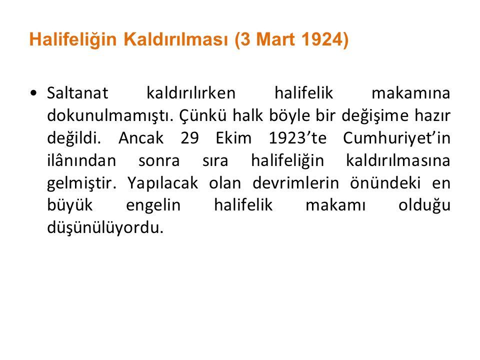 Halifeliğin Kaldırılması (3 Mart 1924) Saltanat kaldırılırken halifelik makamına dokunulmamıştı. Çünkü halk böyle bir değişime hazır değildi. Ancak 29