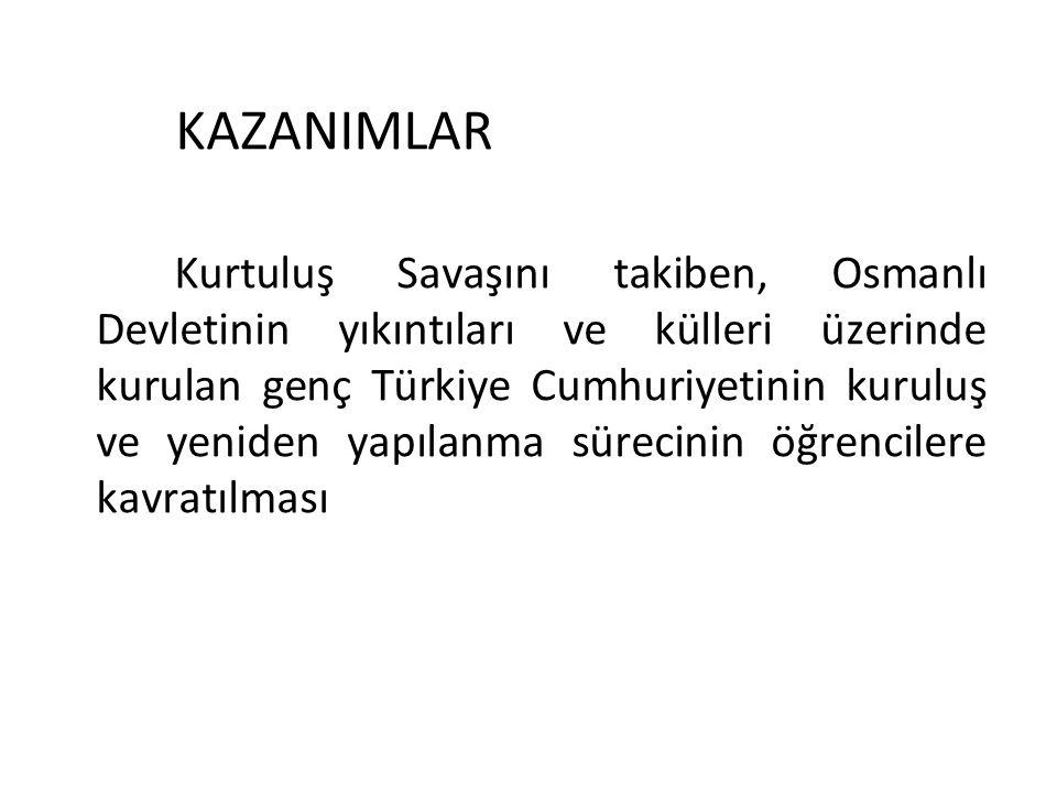 KAZANIMLAR Kurtuluş Savaşını takiben, Osmanlı Devletinin yıkıntıları ve külleri üzerinde kurulan genç Türkiye Cumhuriyetinin kuruluş ve yeniden yapıla