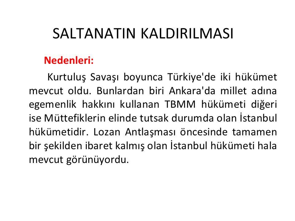 SALTANATIN KALDIRILMASI Nedenleri: Kurtuluş Savaşı boyunca Türkiye'de iki hükümet mevcut oldu. Bunlardan biri Ankara'da millet adına egemenlik hakkını