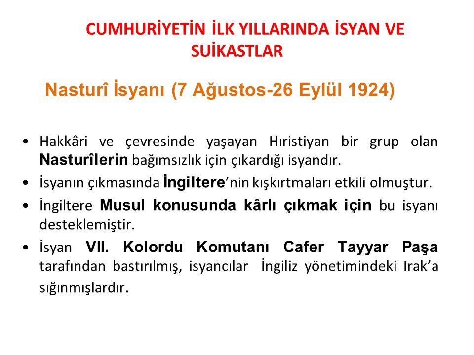 CUMHURİYETİN İLK YILLARINDA İSYAN VE SUİKASTLAR Nasturî İsyanı (7 Ağustos-26 Eylül 1924) Hakkâri ve çevresinde yaşayan Hıristiyan bir grup olan Nastur