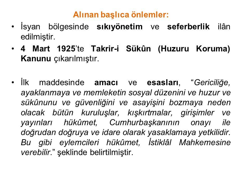 Alınan başlıca önlemler: İsyan bölgesinde sıkıyönetim ve seferberlik ilân edilmiştir. 4 Mart 1925'te Takrir-i Sükûn (Huzuru Koruma) Kanunu çıkarılmışt