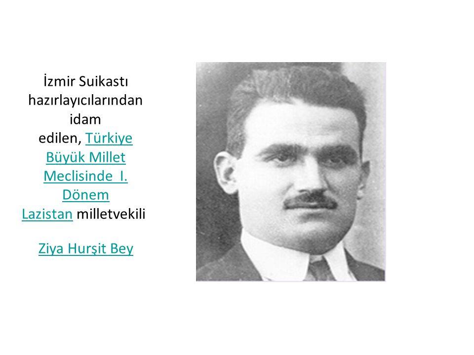 İzmir Suikastı hazırlayıcılarından idam edilen, Türkiye Büyük Millet Meclisinde I. Dönem Lazistan milletvekili Ziya Hurşit BeyTürkiye Büyük Millet Mec