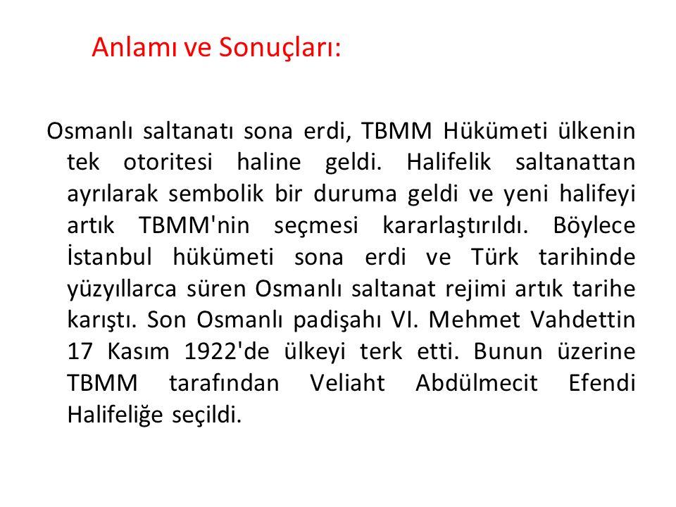 Anlamı ve Sonuçları: Osmanlı saltanatı sona erdi, TBMM Hükümeti ülkenin tek otoritesi haline geldi. Halifelik saltanattan ayrılarak sembolik bir durum