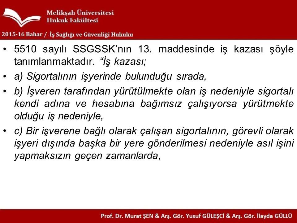 """5510 sayılı SSGSSK'nın 13. maddesinde iş kazası şöyle tanımlanmaktadır. """"İş kazası; a) Sigortalının işyerinde bulunduğu sırada, b) İşveren tarafından"""