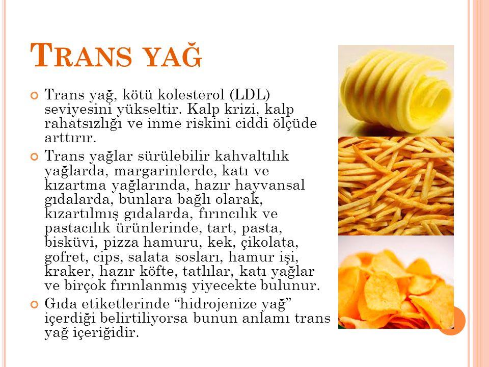 T RANS YAĞ Trans yağ, kötü kolesterol (LDL) seviyesini yükseltir. Kalp krizi, kalp rahatsızlığı ve inme riskini ciddi ölçüde arttırır. Trans yağlar sü