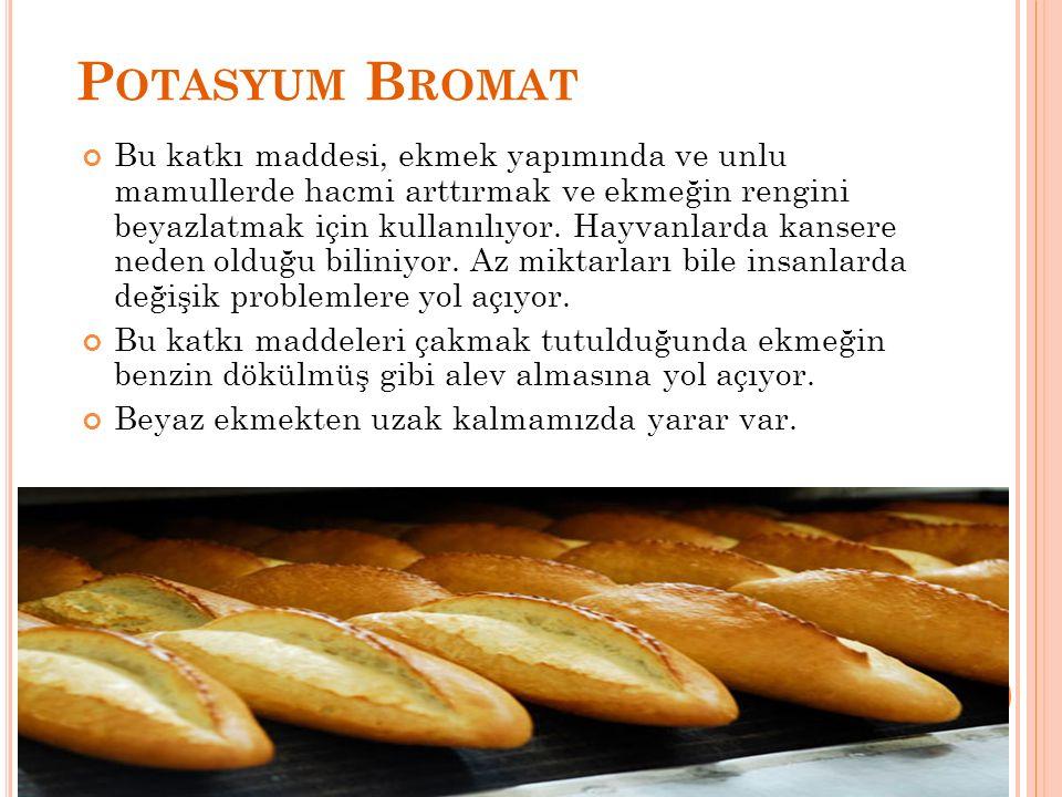 P OTASYUM B ROMAT Bu katkı maddesi, ekmek yapımında ve unlu mamullerde hacmi arttırmak ve ekmeğin rengini beyazlatmak için kullanılıyor. Hayvanlarda k