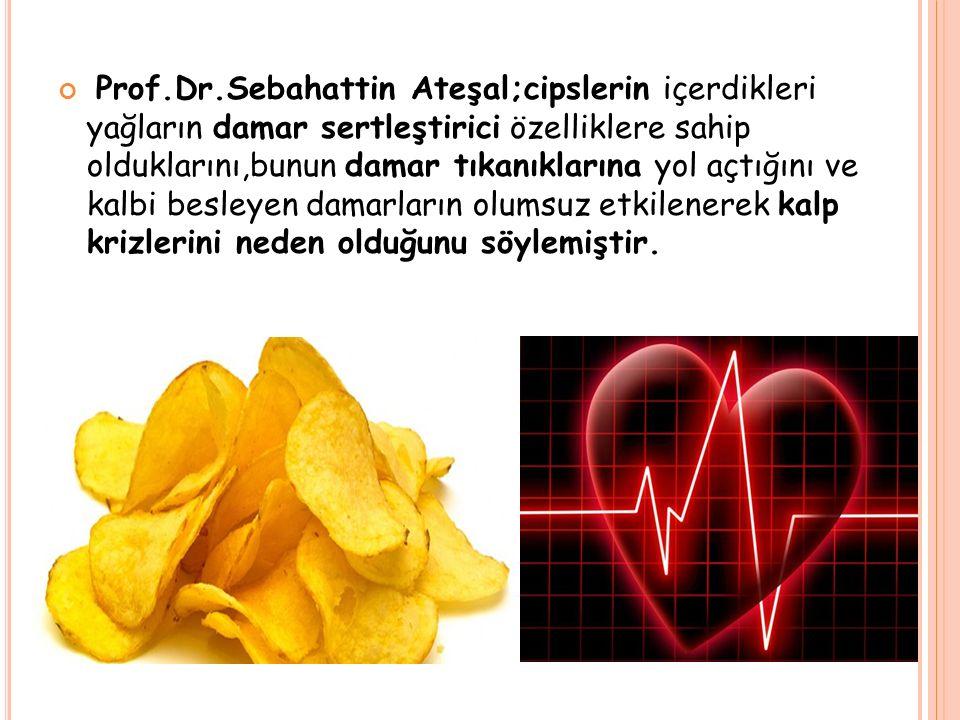 Prof.Dr.Sebahattin Ateşal;cipslerin içerdikleri yağların damar sertleştirici özelliklere sahip olduklarını,bunun damar tıkanıklarına yol açtığını ve k