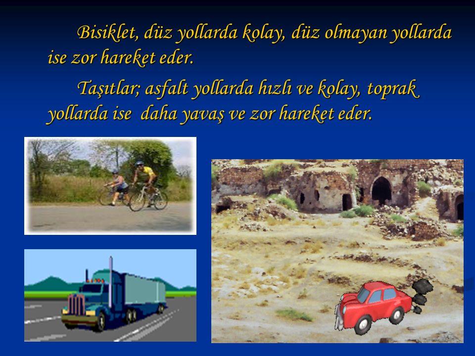 Bisiklet, düz yollarda kolay, düz olmayan yollarda ise zor hareket eder. Taşıtlar; asfalt yollarda hızlı ve kolay, toprak yollarda ise daha yavaş ve z