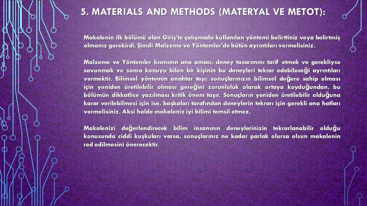 5. MATERIALS AND METHODS (MATERYAL VE METOT): Makalenin ilk bölümü olan Giriş'te çalışmada kullanılan yöntemi belirttiniz veya belirtmiş olmanız gerek