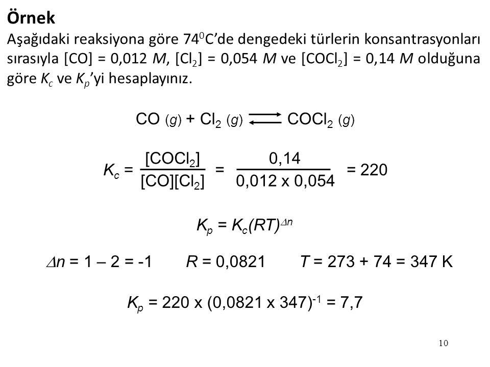 10 Örnek Aşağıdaki reaksiyona göre 74 0 C'de dengedeki türlerin konsantrasyonları sırasıyla [CO] = 0,012 M, [Cl 2 ] = 0,054 M ve [COCl 2 ] = 0,14 M olduğuna göre K c ve K p 'yi hesaplayınız.