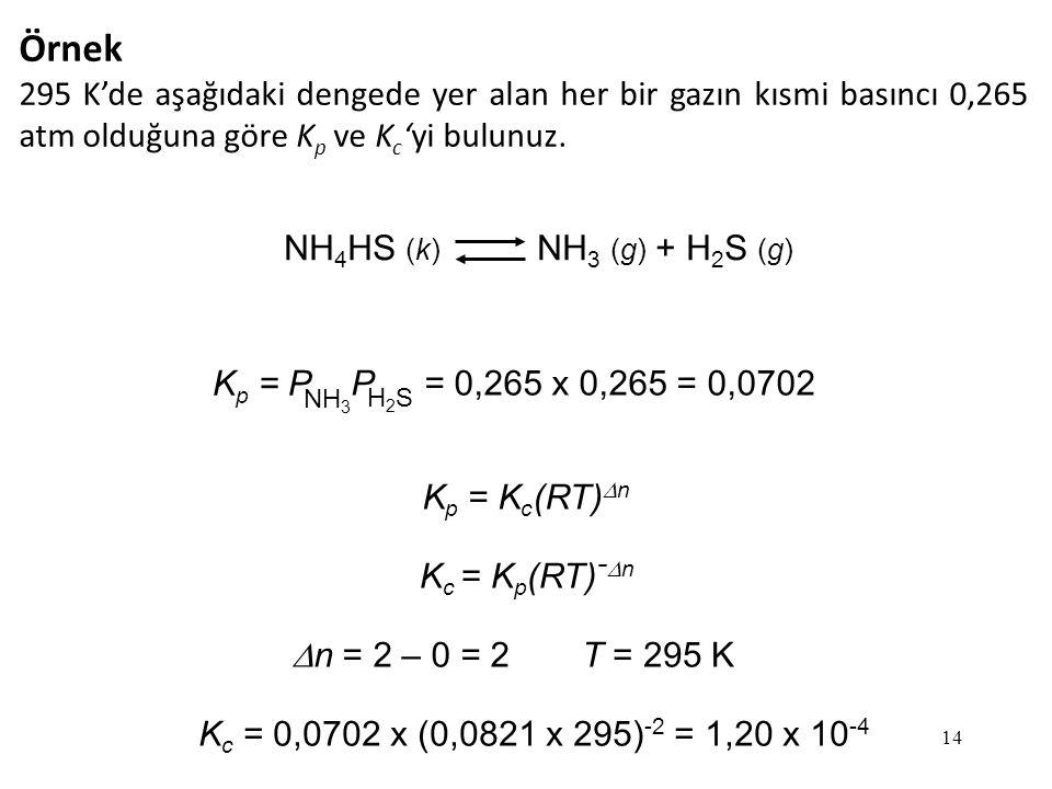 14 Örnek 295 K'de aşağıdaki dengede yer alan her bir gazın kısmi basıncı 0,265 atm olduğuna göre K p ve K c 'yi bulunuz.