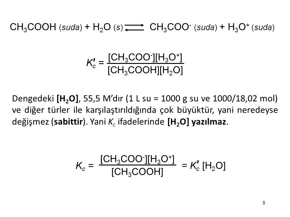 8 CH 3 COOH (suda) + H 2 O (s) CH 3 COO - (suda) + H 3 O + (suda) K c = ′ [CH 3 COO - ][H 3 O + ] [CH 3 COOH][H 2 O] K c = [CH 3 COO - ][H 3 O + ] [CH 3 COOH] =K c [H 2 O] ′ Dengedeki [H 2 O], 55,5 M'dır (1 L su = 1000 g su ve 1000/18,02 mol) ve diğer türler ile karşılaştırıldığında çok büyüktür, yani neredeyse değişmez (sabittir).