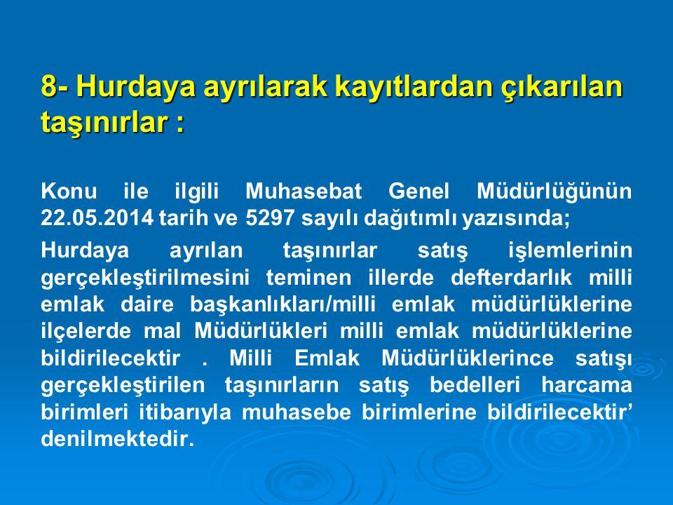 8- Hurdaya ayrılarak kayıtlardan çıkarılan taşınırlar : Konu ile ilgili Muhasebat Genel Müdürlüğünün 22.05.2014 tarih ve 5297 sayılı dağıtımlı yazısın