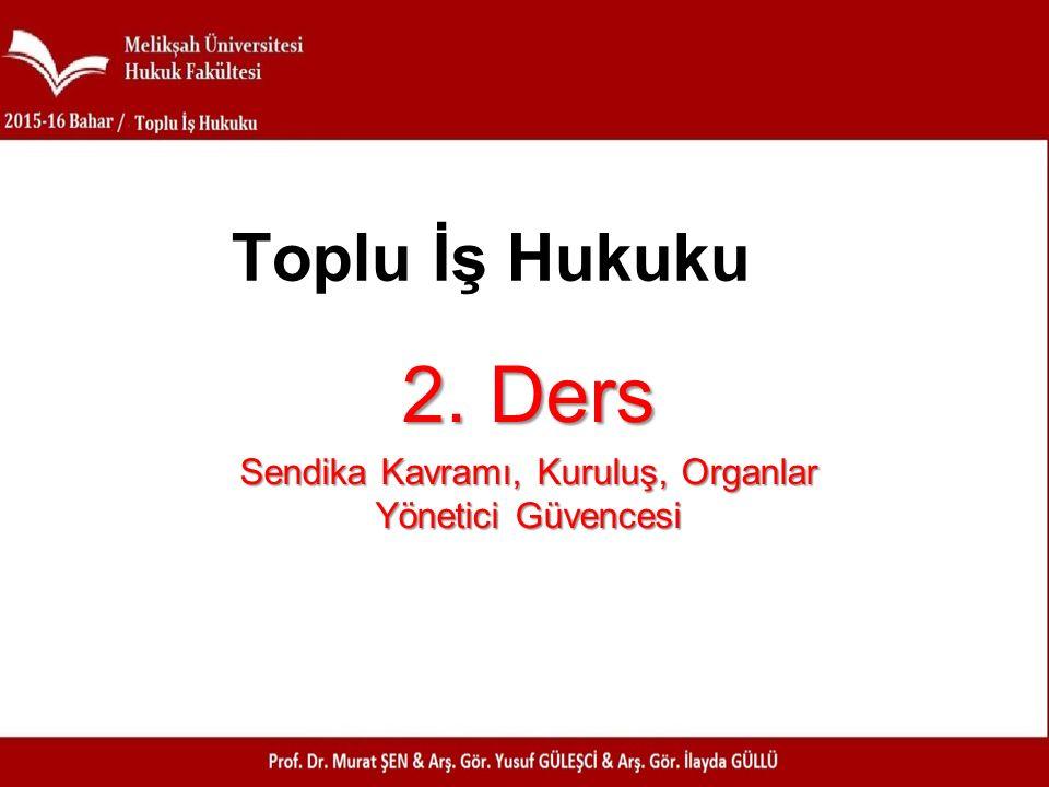 2. Ders Sendika Kavramı, Kuruluş, Organlar Yönetici Güvencesi Toplu İş Hukuku