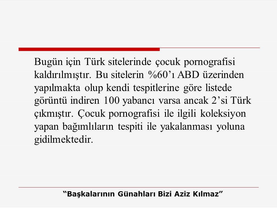 Bugün için Türk sitelerinde çocuk pornografisi kaldırılmıştır.
