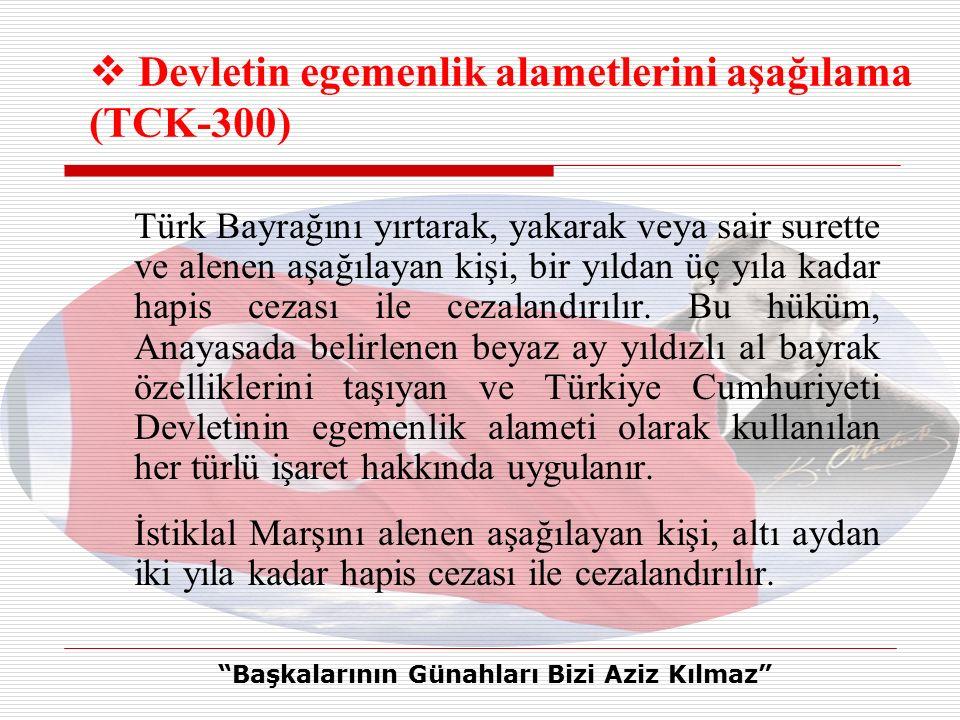 Türk Bayrağını yırtarak, yakarak veya sair surette ve alenen aşağılayan kişi, bir yıldan üç yıla kadar hapis cezası ile cezalandırılır.