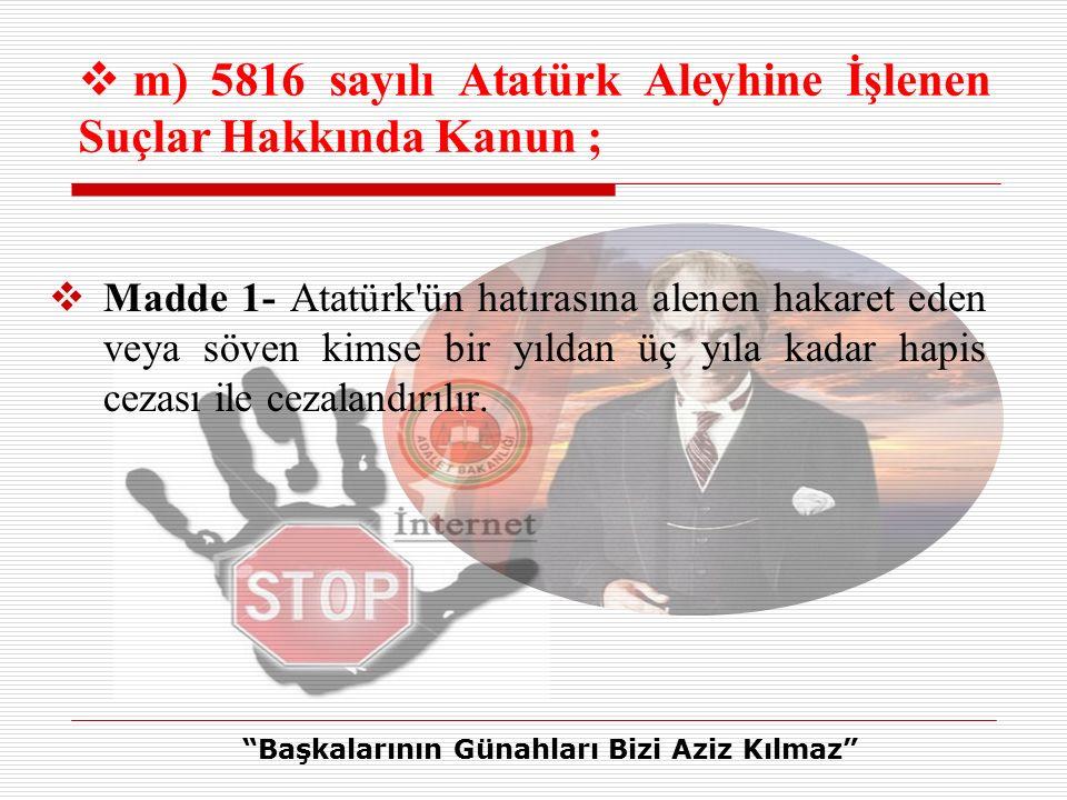  Madde 1- Atatürk ün hatırasına alenen hakaret eden veya söven kimse bir yıldan üç yıla kadar hapis cezası ile cezalandırılır.