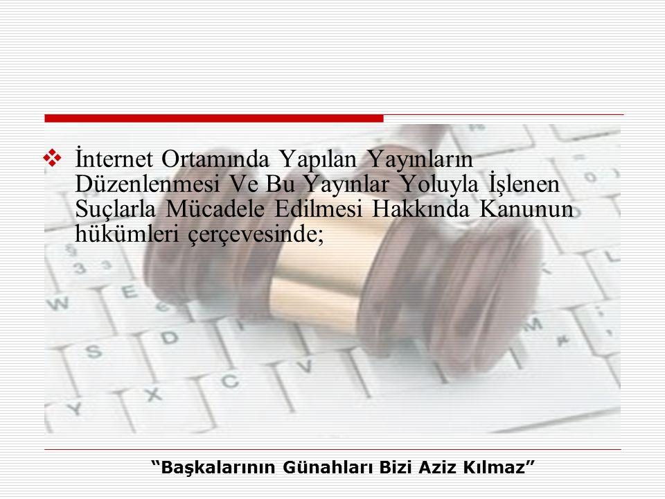  İnternet Ortamında Yapılan Yayınların Düzenlenmesi Ve Bu Yayınlar Yoluyla İşlenen Suçlarla Mücadele Edilmesi Hakkında Kanunun hükümleri çerçevesinde; Başkalarının Günahları Bizi Aziz Kılmaz