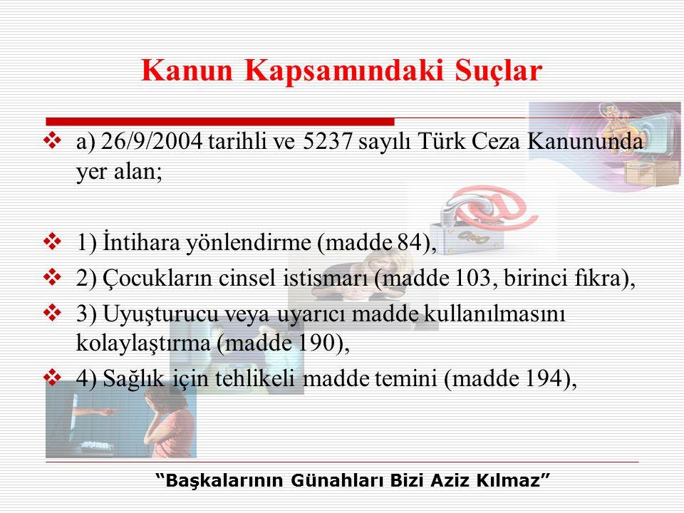 Kanun Kapsamındaki Suçlar  a) 26/9/2004 tarihli ve 5237 sayılı Türk Ceza Kanununda yer alan;  1) İntihara yönlendirme (madde 84),  2) Çocukların cinsel istismarı (madde 103, birinci fıkra),  3) Uyuşturucu veya uyarıcı madde kullanılmasını kolaylaştırma (madde 190),  4) Sağlık için tehlikeli madde temini (madde 194), Başkalarının Günahları Bizi Aziz Kılmaz