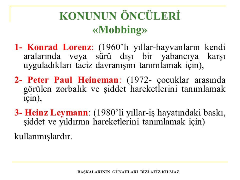 KONUNUN ÖNCÜLERİ «Mobbing» 1- Konrad Lorenz: (1960'lı yıllar-hayvanların kendi aralarında veya sürü dışı bir yabancıya karşı uyguladıkları taciz davranışını tanımlamak için), 2- Peter Paul Heineman: (1972- çocuklar arasında görülen zorbalık ve şiddet hareketlerini tanımlamak için), 3- Heinz Leymann: (1980'li yıllar-iş hayatındaki baskı, şiddet ve yıldırma hareketlerini tanımlamak için) kullanmışlardır.