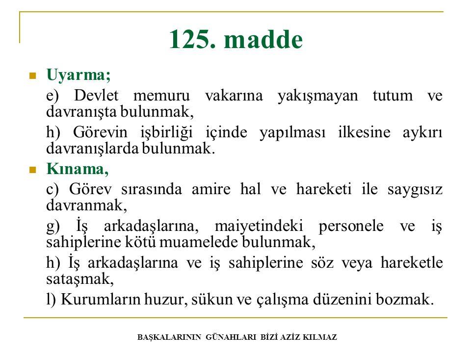 125. madde Uyarma; e) Devlet memuru vakarına yakışmayan tutum ve davranışta bulunmak, h) Görevin işbirliği içinde yapılması ilkesine aykırı davranışla