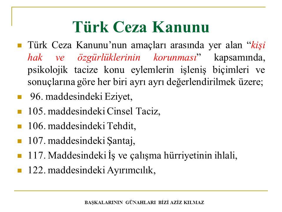 Türk Ceza Kanunu Türk Ceza Kanunu'nun amaçları arasında yer alan kişi hak ve özgürlüklerinin korunması kapsamında, psikolojik tacize konu eylemlerin işleniş biçimleri ve sonuçlarına göre her biri ayrı ayrı değerlendirilmek üzere; 96.