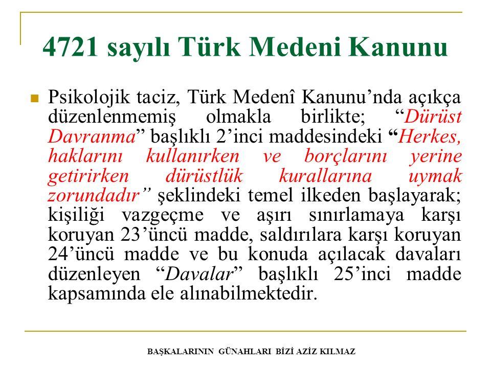 4721 sayılı Türk Medeni Kanunu Psikolojik taciz, Türk Medenî Kanunu'nda açıkça düzenlenmemiş olmakla birlikte; Dürüst Davranma başlıklı 2'inci maddesindeki Herkes, haklarını kullanırken ve borçlarını yerine getirirken dürüstlük kurallarına uymak zorundadır şeklindeki temel ilkeden başlayarak; kişiliği vazgeçme ve aşırı sınırlamaya karşı koruyan 23'üncü madde, saldırılara karşı koruyan 24'üncü madde ve bu konuda açılacak davaları düzenleyen Davalar başlıklı 25'inci madde kapsamında ele alınabilmektedir.