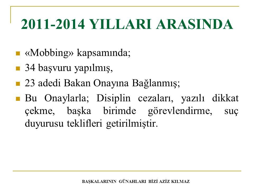 2011-2014 YILLARI ARASINDA «Mobbing» kapsamında; 34 başvuru yapılmış, 23 adedi Bakan Onayına Bağlanmış; Bu Onaylarla; Disiplin cezaları, yazılı dikkat