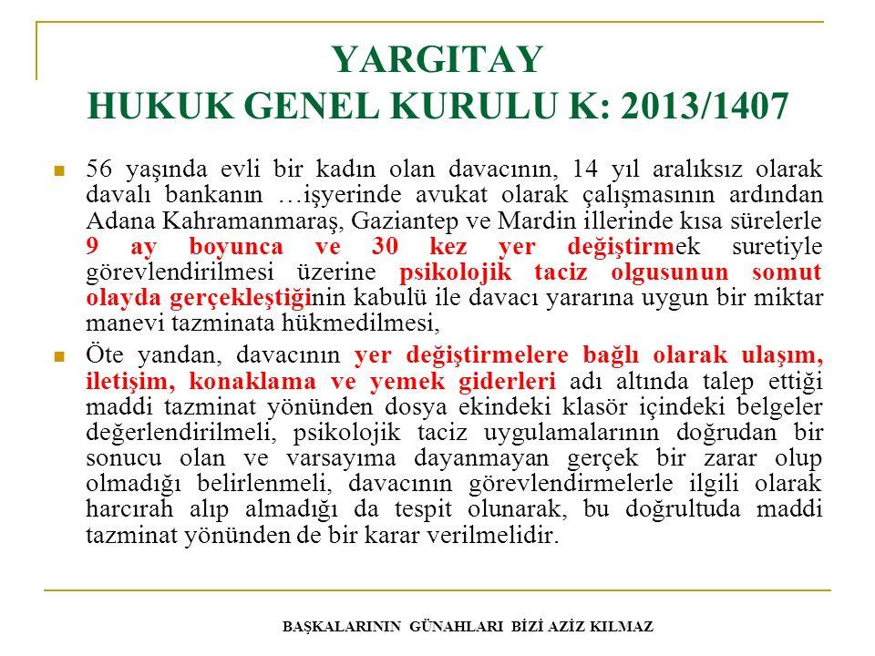 YARGITAY HUKUK GENEL KURULU K: 2013/1407 56 yaşında evli bir kadın olan davacının, 14 yıl aralıksız olarak davalı bankanın …işyerinde avukat olarak çalışmasının ardından Adana Kahramanmaraş, Gaziantep ve Mardin illerinde kısa sürelerle 9 ay boyunca ve 30 kez yer değiştirmek suretiyle görevlendirilmesi üzerine psikolojik taciz olgusunun somut olayda gerçekleştiğinin kabulü ile davacı yararına uygun bir miktar manevi tazminata hükmedilmesi, Öte yandan, davacının yer değiştirmelere bağlı olarak ulaşım, iletişim, konaklama ve yemek giderleri adı altında talep ettiği maddi tazminat yönünden dosya ekindeki klasör içindeki belgeler değerlendirilmeli, psikolojik taciz uygulamalarının doğrudan bir sonucu olan ve varsayıma dayanmayan gerçek bir zarar olup olmadığı belirlenmeli, davacının görevlendirmelerle ilgili olarak harcırah alıp almadığı da tespit olunarak, bu doğrultuda maddi tazminat yönünden de bir karar verilmelidir.