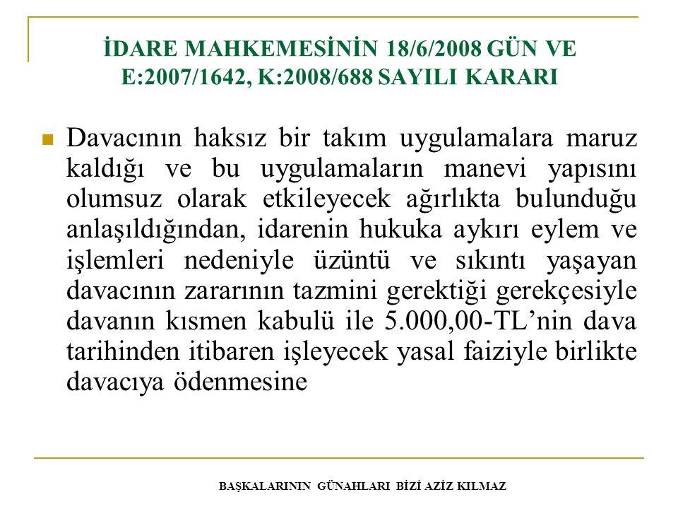 İDARE MAHKEMESİNİN 18/6/2008 GÜN VE E:2007/1642, K:2008/688 SAYILI KARARI Davacının haksız bir takım uygulamalara maruz kaldığı ve bu uygulamaların manevi yapısını olumsuz olarak etkileyecek ağırlıkta bulunduğu anlaşıldığından, idarenin hukuka aykırı eylem ve işlemleri nedeniyle üzüntü ve sıkıntı yaşayan davacının zararının tazmini gerektiği gerekçesiyle davanın kısmen kabulü ile 5.000,00-TL'nin dava tarihinden itibaren işleyecek yasal faiziyle birlikte davacıya ödenmesine BAŞKALARININ GÜNAHLARI BİZİ AZİZ KILMAZ