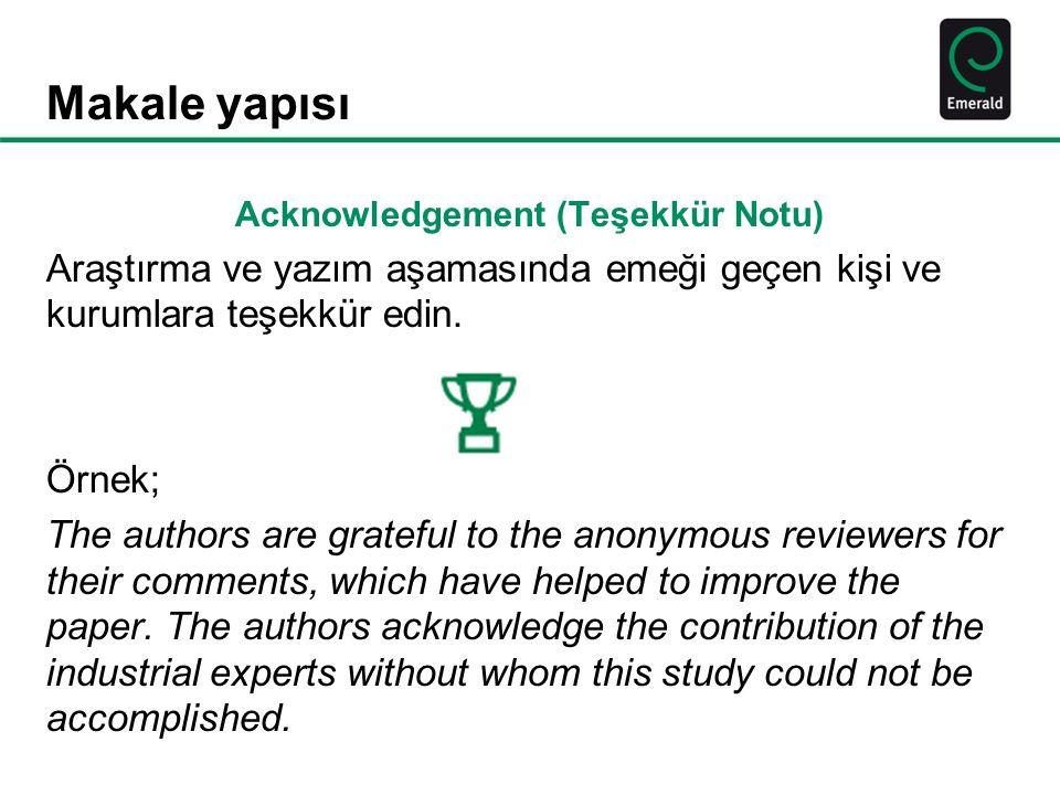 Makale yapısı Acknowledgement (Teşekkür Notu) Araştırma ve yazım aşamasında emeği geçen kişi ve kurumlara teşekkür edin. Örnek; The authors are gratef