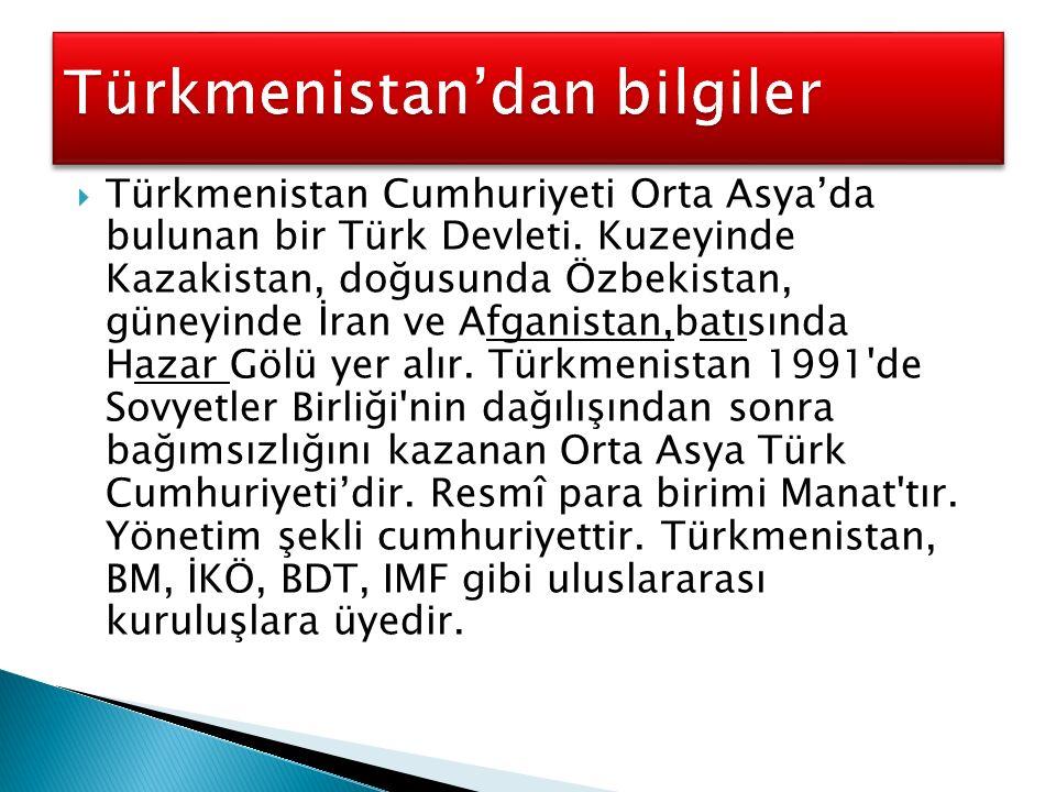  Türkmenistan Cumhuriyeti Orta Asya'da bulunan bir Türk Devleti. Kuzeyinde Kazakistan, doğusunda Özbekistan, güneyinde İran ve Afganistan,batısında H