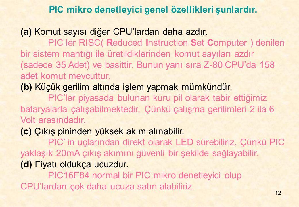 12 PIC mikro denetleyici genel özellikleri şunlardır. (a) Komut sayısı diğer CPU'lardan daha azdır. PIC ler RISC( Reduced Instruction Set Computer ) d