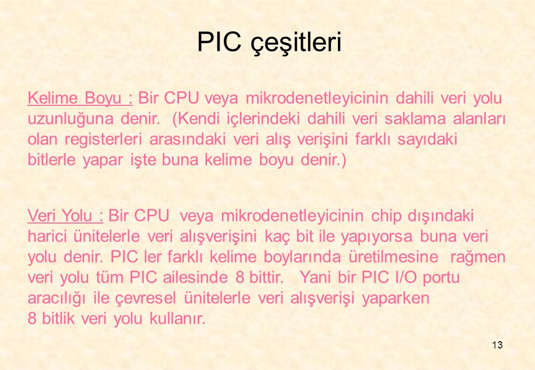 13 PIC çeşitleri Kelime Boyu : Bir CPU veya mikrodenetleyicinin dahili veri yolu uzunluğuna denir. (Kendi içlerindeki dahili veri saklama alanları ola
