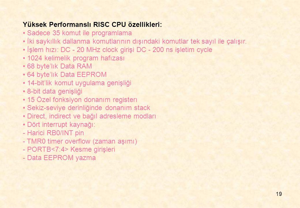 19 Yüksek Performanslı RISC CPU özellikleri: Sadece 35 komut ile programlama İki saykıllık dallanma komutlarının dışındaki komutlar tek sayıl ile çalı