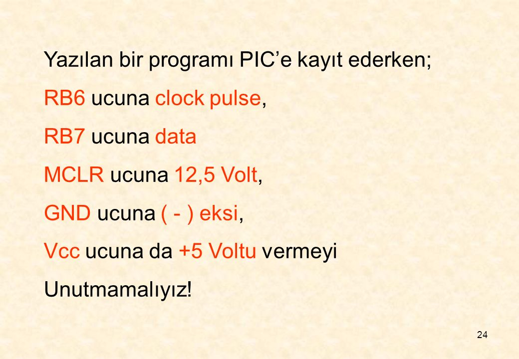 24 Yazılan bir programı PIC'e kayıt ederken; RB6 ucuna clock pulse, RB7 ucuna data MCLR ucuna 12,5 Volt, GND ucuna ( - ) eksi, Vcc ucuna da +5 Voltu v